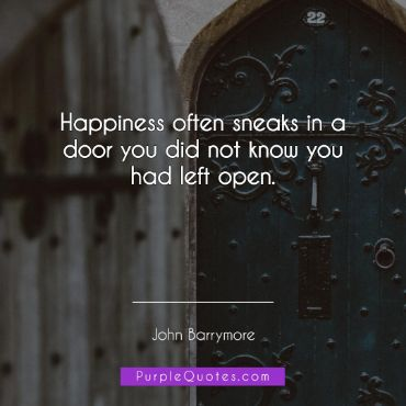 John Barrymore Quote - Happiness often sneaks in a door you did not know you had left open. - PurpleQuotes.com.