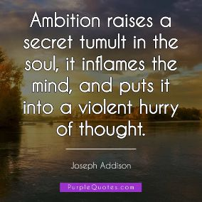 Joseph Addison Quote - Ambition raises a secret tumult in the soul, it inflames the mind, and puts it into a violent hurry of thought. - PurpleQuotes.com.