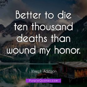 Joseph Addison Quote - Better to die ten thousand deaths than wound my honor. - PurpleQuotes.com.