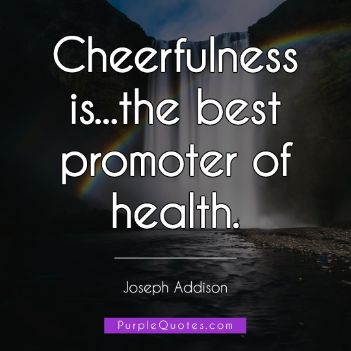 Joseph Addison Quote - Cheerfulness is...the best promoter of health. - PurpleQuotes.com.