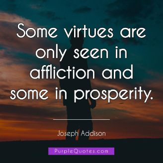Joseph Addison Quote - Some virtues are only seen in affliction and some in prosperity. - PurpleQuotes.com.