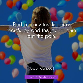Joseph Campbell Quote - Find a place inside where there's joy, and the joy will burn out the pain - PurpleQuotes.com.