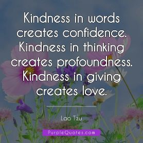 Lao Tzu Quote - Kindness in words creates confidence. Kindness in thinking creates profoundness. Kindness in giving creates love. - PurpleQuotes.com.