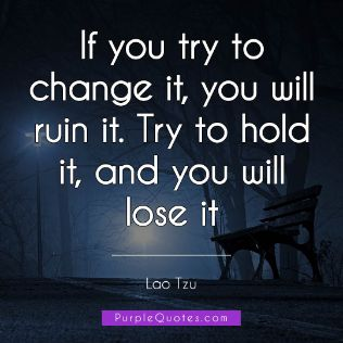Lao Tzu Quote - If you try to change it, you will ruin it. Try to hold it, and you will lose it - PurpleQuotes.com.
