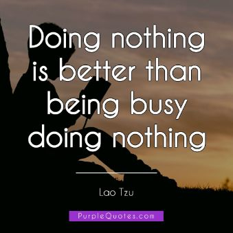 Lao Tzu Quote - Doing nothing is better than being busy doing nothing - PurpleQuotes.com.