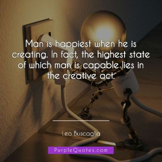 Leo Buscaglia Quote - Man is happiest when he is creating. In fact, the highest state of which man is capable lies in the creative act - PurpleQuotes.com.