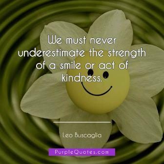 Leo Buscaglia Quote - We must never underestimate the strength of a smile or act of kindness. - PurpleQuotes.com.
