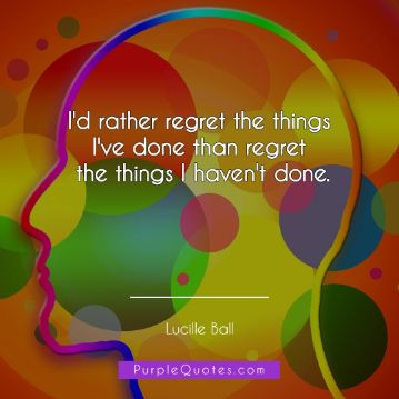 Lucille Ball Quote - I'd rather regret the things I've done than regret the things I haven't done. - PurpleQuotes.com.