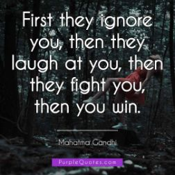 Mahatma Gandhi Quote - First they ignore you, then they laugh at you, then they fight you, then you win. - PurpleQuotes.com.