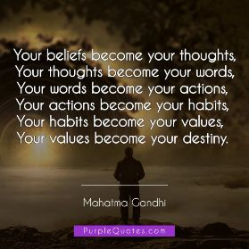 Mahatma Gandhi Quote - Your beliefs become your thoughts,  Your thoughts become your words,  Your words become your actions,  Your actions become your habits,  Your habits become your values,  Your values become your destiny. - PurpleQuotes.com.