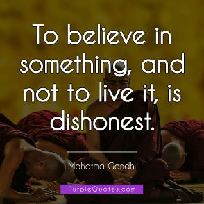 Mahatma Gandhi Quote - To believe in something, and not to live it, is dishonest. - PurpleQuotes.com.