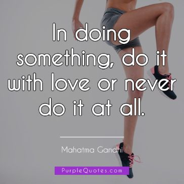 Mahatma Gandhi Quote - In doing something, do it with love or never do it at all. - PurpleQuotes.com.