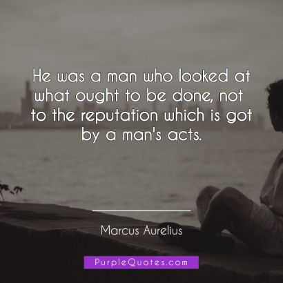 Marcus Aurelius Quote - He was a man who looked at what ought to be done, not to the reputation which is got by a man's acts. - PurpleQuotes.com.