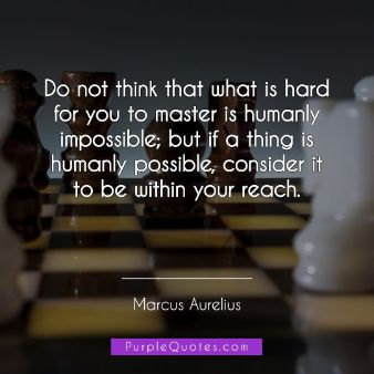 Marcus Aurelius Quote - Do not think that what is hard for you to master is humanly impossible; but if a thing is humanly possible, consider it to be within your reac - PurpleQuotes.com.