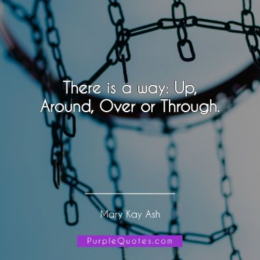 Mary Kay Ash Quote - There is a way: Up, Around, Over or Through. - PurpleQuotes.com.
