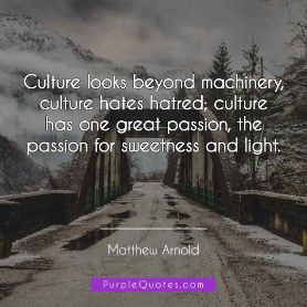 Matthew Arnold Quote - Culture looks beyond machinery, culture hates hatred; culture has one great passion, the passion for sweetness and light. - PurpleQuotes.com.