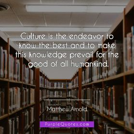 Matthew Arnold Quote - Culture is the endeavor to know the best and to make this knowledge prevail for the good of all humankind. - PurpleQuotes.com.