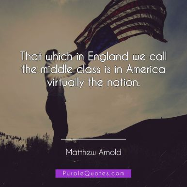 Matthew Arnold Quote - That which in England we call the middle class is in America virtually the nation. - PurpleQuotes.com.