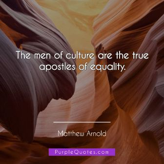 Matthew Arnold Quote - The men of culture are the true apostles of equality. - PurpleQuotes.com.