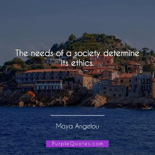Maya Angelou Quote - The needs of a society determine its ethics. - PurpleQuotes.com.
