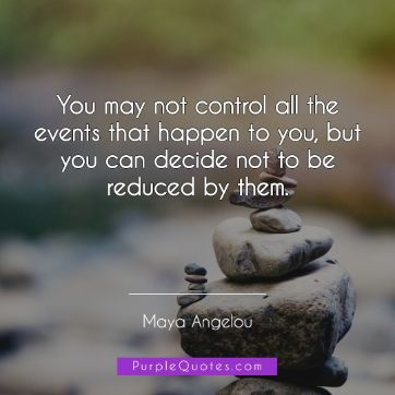 Maya Angelou Quote - You may not control all the events that happen to you, but you can decide not to be reduced by them. - PurpleQuotes.com.