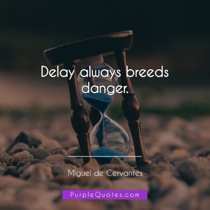 Miguel de Cervantes Quote - Delay always breeds danger. - PurpleQuotes.com.