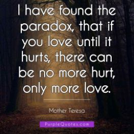 Mother Teresa Quote - I have found the paradox, that if you love until it hurts, there can be no more hurt, only more love. - PurpleQuotes.com.