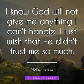 Mother Teresa Quote - I know God will not give me anything I can't handle. I just wish that He didn't trust me so much. - PurpleQuotes.com.