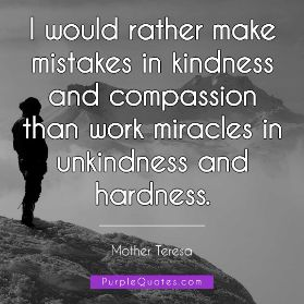 Mother Teresa Quote - I would rather make mistakes in kindness and compassion than work miracles in unkindness and hardness. - PurpleQuotes.com.