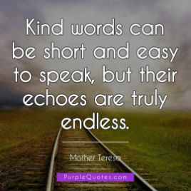 Mother Teresa Quote - Kind words can be short and easy to speak, but their echoes are truly endless. - PurpleQuotes.com.