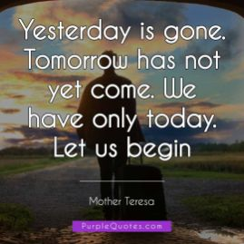 Mother Teresa Quote - Yesterday is gone. Tomorrow has not yet come. We have only today. Let us begin - PurpleQuotes.com.