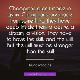 Muhammad Ali Quote - Champions aren't made in gyms. Champions are made from something they have deep inside them-a desire, a dream, a vision. They have to have the skill, and the will. But the will must be stronger than the skill. - PurpleQuotes.com.