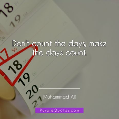 Muhammad Ali Quote - Don't count the days, make the days count - PurpleQuotes.com.