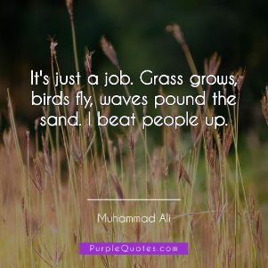 Muhammad Ali Quote - It's just a job. Grass grows, birds fly, waves pound the sand. I beat people up. - PurpleQuotes.com.