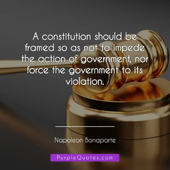 Napoleon Bonaparte Quote - A constitution should be framed so as not to impede the action of government, nor force the government to its violation. - PurpleQuotes.com.