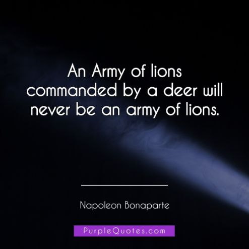Napoleon Bonaparte Quote - An Army of lions commanded by a deer will never be an army of lions. - PurpleQuotes.com.