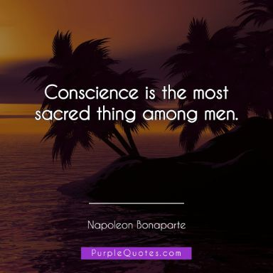 Napoleon Bonaparte Quote - Conscience is the most sacred thing among men. - PurpleQuotes.com.