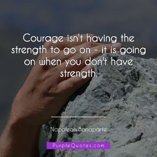 Napoleon Bonaparte Quote - Courage isn't having the strength to go on - it is going on when you don't have strength - PurpleQuotes.com.