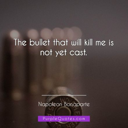 Napoleon Bonaparte Quote - The bullet that will kill me is not yet cast - PurpleQuotes.com.
