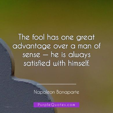 Napoleon Bonaparte Quote - The fool has one great advantage over a man of sense — he is always satisfied with himself. - PurpleQuotes.com.