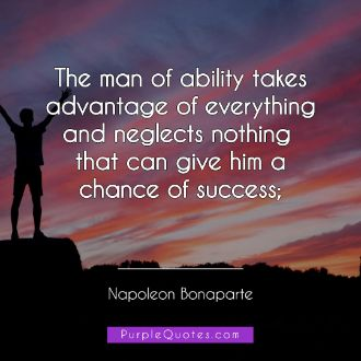 Napoleon Bonaparte Quote - The man of ability takes advantage of everything and neglects nothing that can give him a chance of success; - PurpleQuotes.com.