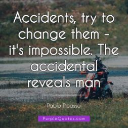 Pablo Picasso Quote - Accidents, try to change them - it's impossible. The accidental reveals man - PurpleQuotes.com.