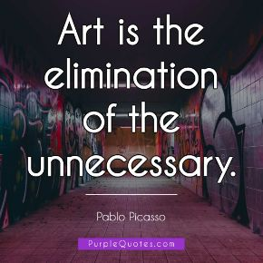 Pablo Picasso Quote - Art is the elimination of the unnecessary. - PurpleQuotes.com.