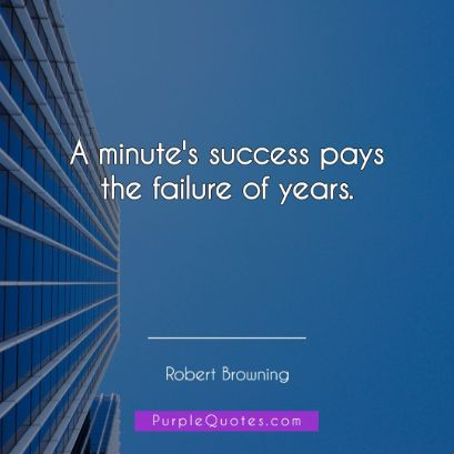 Robert Browning Quote - A minute's success pays the failure of years. - PurpleQuotes.com.