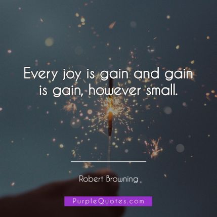 Robert Browning Quote - Every joy is gain and gain is gain, however small. - PurpleQuotes.com.