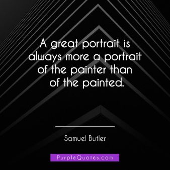 Samuel Butler Quote - A great portrait is always more a portrait of the painter than of the painted. - PurpleQuotes.com.