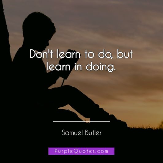 Samuel Butler Quote - Don't learn to do, but learn in doing. - PurpleQuotes.com.