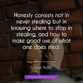 Samuel Butler Quote - Honesty consists not in never stealing but in knowing where to stop in stealing, and how to make good use of what one does steal. - PurpleQuotes.com.
