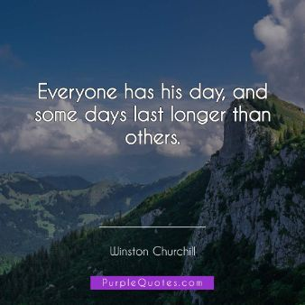 Winston Churchill Quote - Everyone has his day, and some days last longer than others. - PurpleQuotes.com.