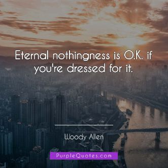 Woody Allen Quote - Eternal nothingness is O.K. if you're dressed for it. - PurpleQuotes.com.
